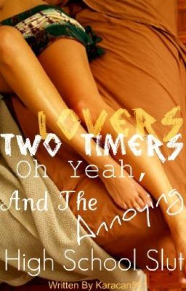 Lovers, 2 timers, oh yea and the annoying high school slut -ON HOLD!!