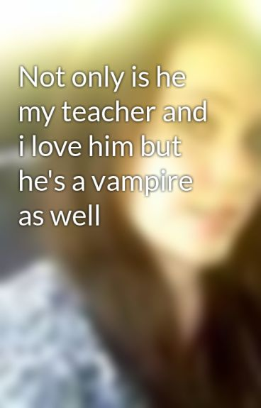 Not only is he my teacher and i love him but he's a vampire as well by midnightpredator01