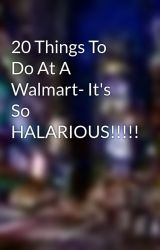 20 Things To Do At A Walmart- It's So HALARIOUS!!!!! by vampire_queen
