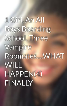 1 Girl, An All Boys Boarding School, Three Vampire Roomates....WHAT WILL HAPPEN(4) FINALLY by XxXstoriesXxX