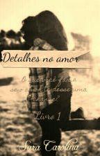 Detalhes no amor by saracarolinaa