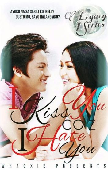 I Kiss You 'Coz I Hate You LEGACY#1 {#kathniel} #Wattys2015