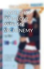 I HATE THAT I'M IN LOVE WITH MY ARCHENEMY by TWLIGHTLOVER4EVER