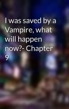 I was saved by a Vampire, what will happen now?- Chapter 9 by vampire_queen