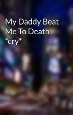 My Daddy Beat Me To Death *cry* by vampire_queen