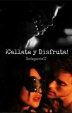 CALLÁTE Y DISFRUTA ( En Edición ) by sarixgarcia12
