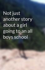 Not just another story about a girl going to an all boys school by woeisbatman94