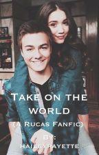 Take on the world ( a Rucas FanFic) by haileypayette