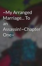 ~My Arranged Marriage... To an Assassin!~Chapter One~ by ILOVEYOU0807
