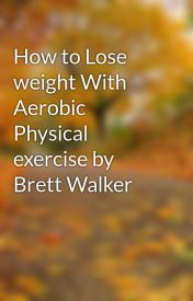 How to Lose weight With Aerobic Physical exercise by Brett Walker by burt9loan
