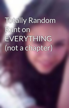 Totally Random Rant on EVERYTHING (not a chapter) by livluvlaf