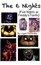 The 6 Nights (Five Nights at Freddy's FanFic) by loganthezombie