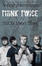 Think Twice ➵ 5SOS Short Story by InfinityHemmings
