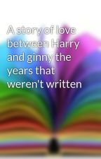 A story of love between Harry and ginny the years that weren't written by nell111
