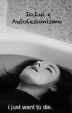 Io,  Lui e Autolesionismo by sad_carly_dead