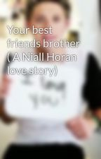 Your best friends brother ( A Niall Horan love story) by Lashton_horan347
