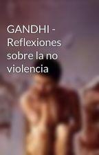 GANDHI - Reflexiones sobre la no violencia by Yuhannaelloco