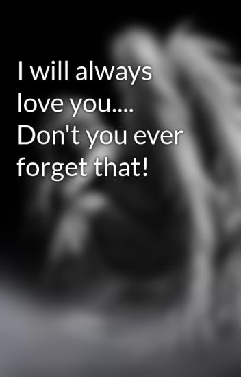 i will always love you don t you ever forget that