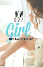 How To Be A Girl by Dreamoutloudz