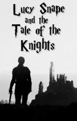 Lucy Snape and the Tale of the Knights (Book One) by TheHalfBloodPrincess