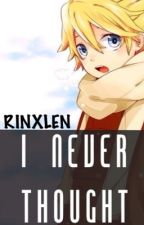 I Never Thought ( Rinxlen Fanfic ) by lenlovesrin