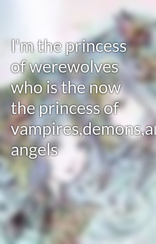 I'm the princess of werewolves who is the now the princess of vampires,demons,and angels by spiritofthegemeni