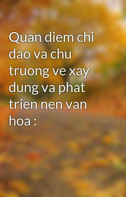 Quan diem chi dao va chu truong ve xay dung va phat trien nen van hoa :