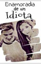 Enamorada de un idiota(Terminada)[Editando] by Darkersoul1802