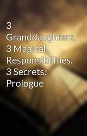 3 Granddaughters. 3 Magical Responsibilities. 3 Secrets: Prologue by Blue-Azherd