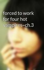 forced to work for four hot vampires~ch.3 by xacupcakex