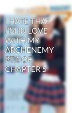 I HATE THAT I'M IN LOVE WITH MY ARCHENEMY PT.1 OF CHAPTER 5 by TWLIGHTLOVER4EVER