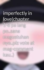 imperfectly in love(chapter 1-8 pa lang po..sana magustuhan nyo..plz vote at mag-comment kau..) by sunako_nakahara