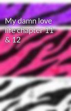 My damn love life chapter 11 & 12 by gothvampiregirl