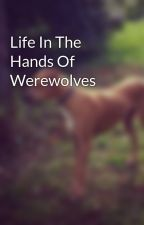 Life In The Hands Of Werewolves by Kasey-leigh