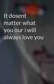 It dosent matter what you our i will always love you by hinatavamp