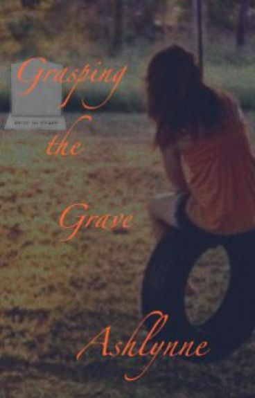 Grasping The Grave (On Hold) by Ashlynne