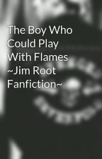 The Boy Who Could Play With Flames ~Jim Root Fanfiction~ by ZackysLittleElf