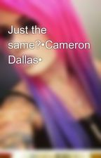 Just the same?•Cameron Dallas• by lexie_loves_you_babe