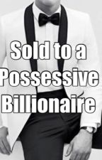 Sold to a possessive BILLIONAIRE (ON-HOLD) by MissFerreroLover