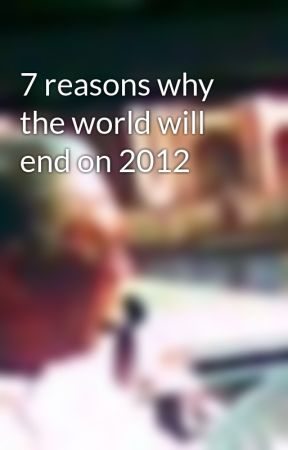7 reasons why the world will end on 2012 by ciccierrr05