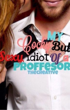 My Cocky But Sexy Idiot Of A Professor by TheCreative3