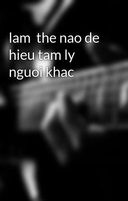lam  the nao de hieu tam ly nguoi khac