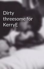 Dirty threesome for KerryE by CurlyNinja