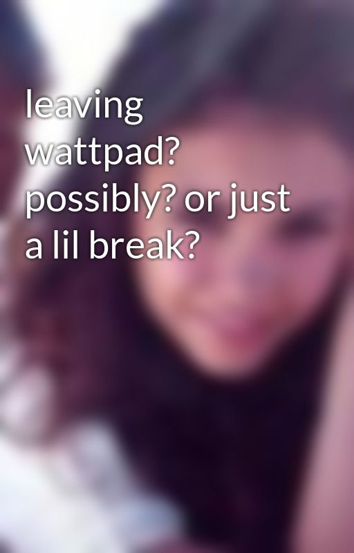 leaving wattpad? possibly? or just a lil break? by livluvlaf