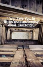 I Will Save You. (A BajanCanadian/Destiny Game FanFiction) by Dest1nyGe3k