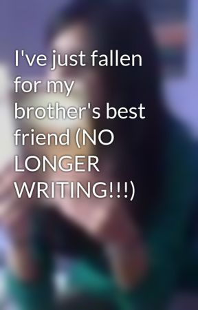 I've just fallen for my brother's best friend (NO LONGER WRITING!!!) by niks_560