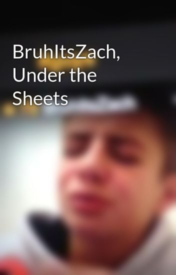 BruhItsZach, Under the Sheets