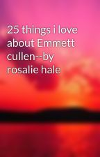 25 things i love about Emmett cullen--by rosalie hale by raindropkisses