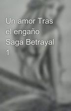 Un amor Tras el engaño Saga Betrayal 1 by Brenda-08