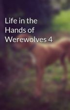 Life in the Hands of Werewolves 4 by Kasey-leigh